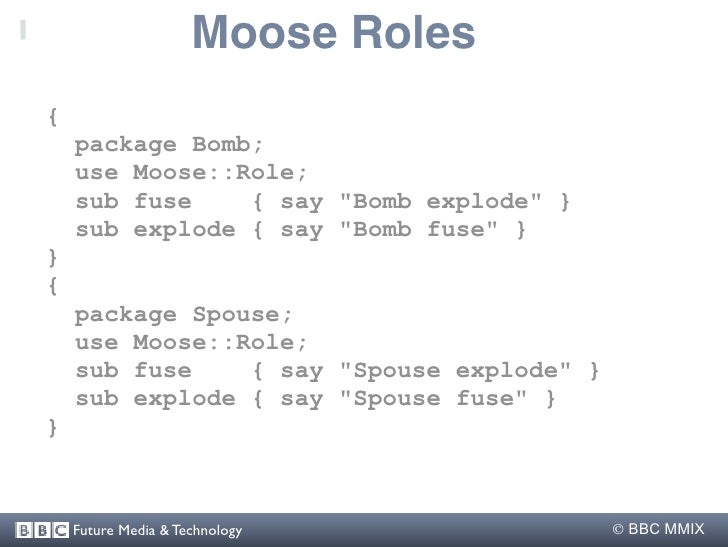 """Moose Roles {     package Bomb;     use Moose::Role;     sub fuse    { say """"Bomb explode"""" }     sub explode { say """"Bomb fu..."""