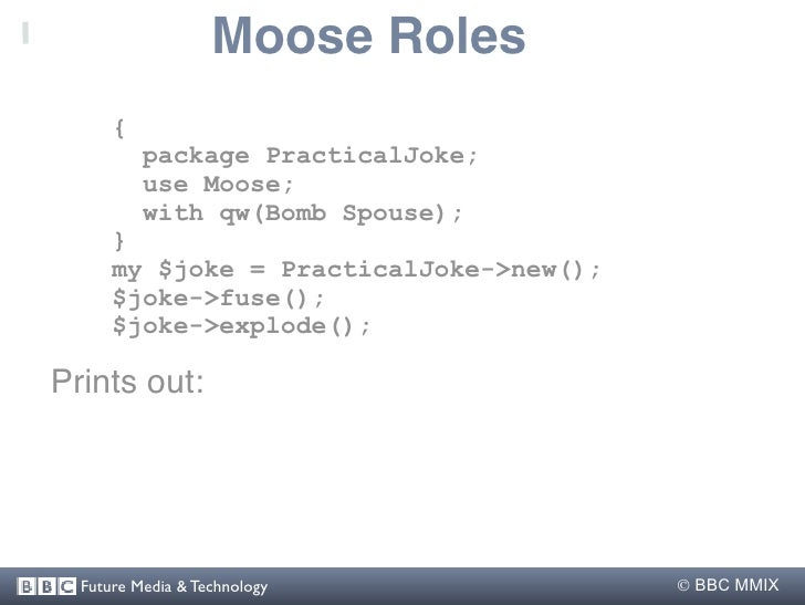 Moose Roles       {           package PracticalJoke;           use Moose;           with qw(Bomb Spouse);       }       my...