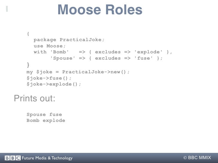 Moose Roles     {         package PracticalJoke;         use Moose;         with 'Bomb'   => { excludes => 'explode' },   ...