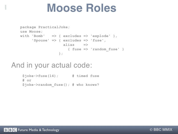 Moose Roles   package PracticalJoke;   use Moose;   with 'Bomb'   => { excludes    => 'explode' },        'Spouse' => { ex...