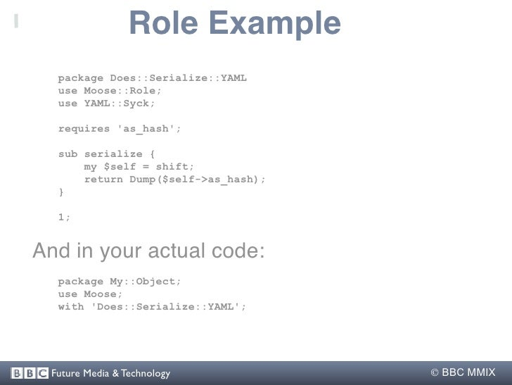 Role Example   package Does::Serialize::YAML   use Moose::Role;   use YAML::Syck;    requires 'as_hash';    sub serialize ...