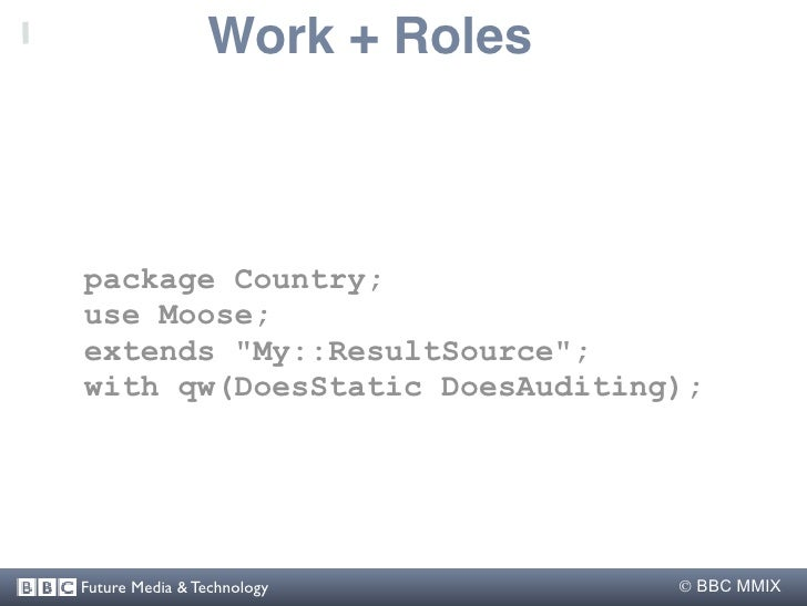 """Work + Roles    package Country; use Moose; extends """"My::ResultSource""""; with qw(DoesStatic DoesAuditing);     Future Media..."""
