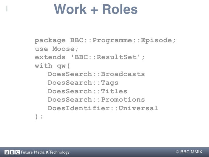 Work + Roles         package BBC::Programme::Episode;        use Moose;        extends 'BBC::ResultSet';        with qw(  ...