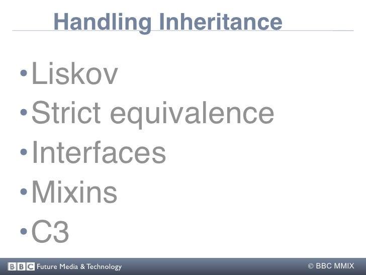 Handling Inheritance  •Liskov •Strict equivalence •Interfaces •Mixins •C3  Future Media & Technology    BBC MMIX