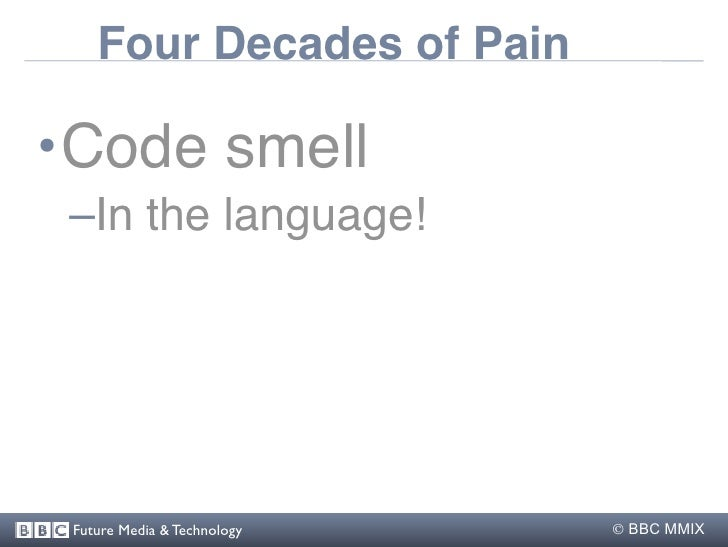 Four Decades of Pain  •Code smell  –In the language!      Future Media & Technology    BBC MMIX