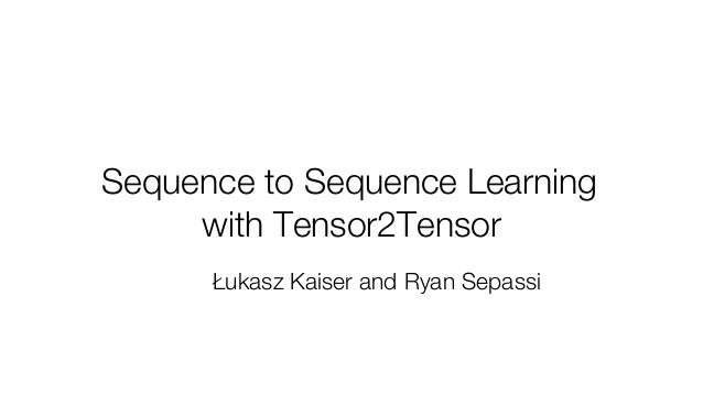 Sequence to Sequence Learning with Tensor2Tensor Łukasz Kaiser and Ryan Sepassi