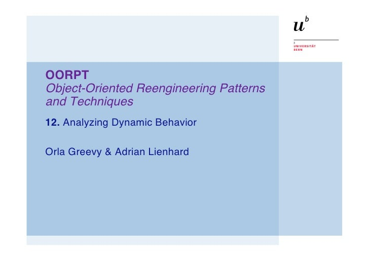 OORPT Object-Oriented Reengineering Patterns and Techniques 12. Analyzing Dynamic Behavior  Orla Greevy & Adrian Lienhard