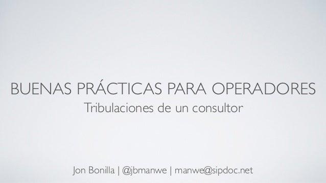 BUENAS PRÁCTICAS PARA OPERADORES Tribulaciones de un consultor Jon Bonilla | @jbmanwe | manwe@sipdoc.net