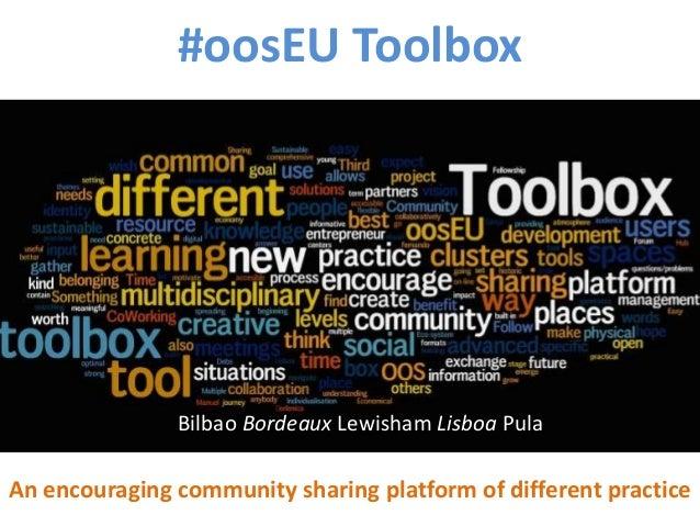#oosEU Toolbox An encouraging community sharing platform of different practice Bilbao Bordeaux Lewisham Lisboa Pula