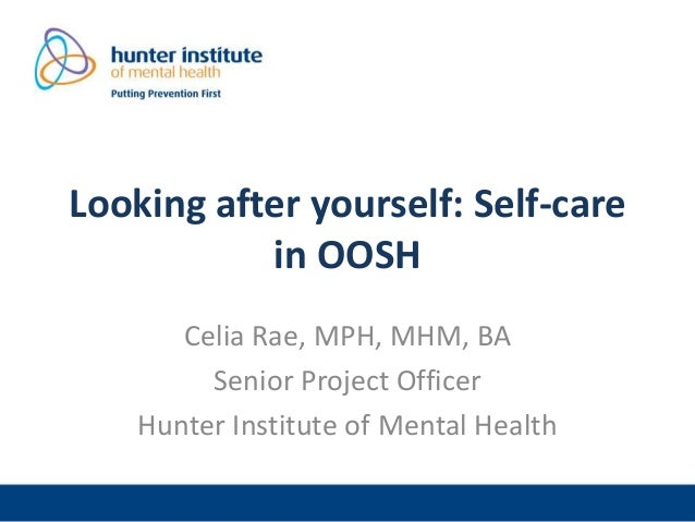 Looking after yourself: Self-care in OOSH Celia Rae, MPH, MHM, BA Senior Project Officer Hunter Institute of Mental Health