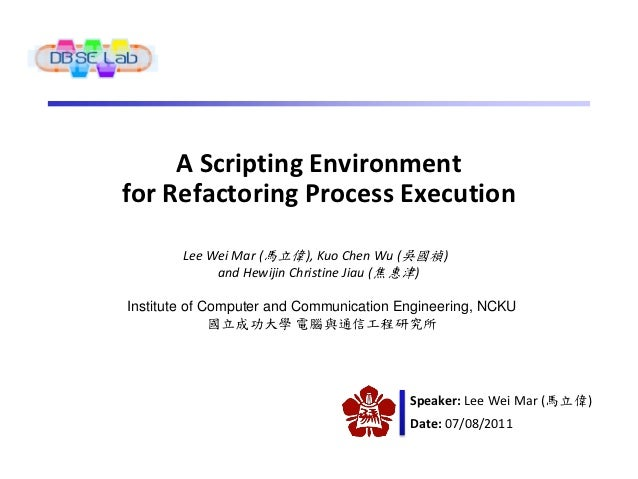 A Scripting Environmentfor Refactoring Process Execution        Lee Wei Mar (馬立偉), Kuo Chen Wu (吳國禎)             and Hewij...