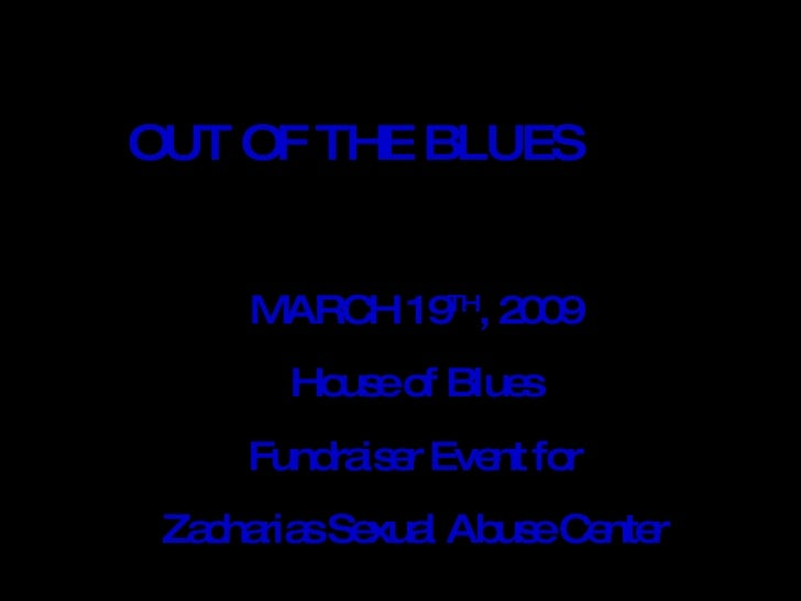 OUT OF THE BLUES MARCH 19 TH , 2009 House of Blues Fundraiser Event for Zacharias Sexual Abuse Center