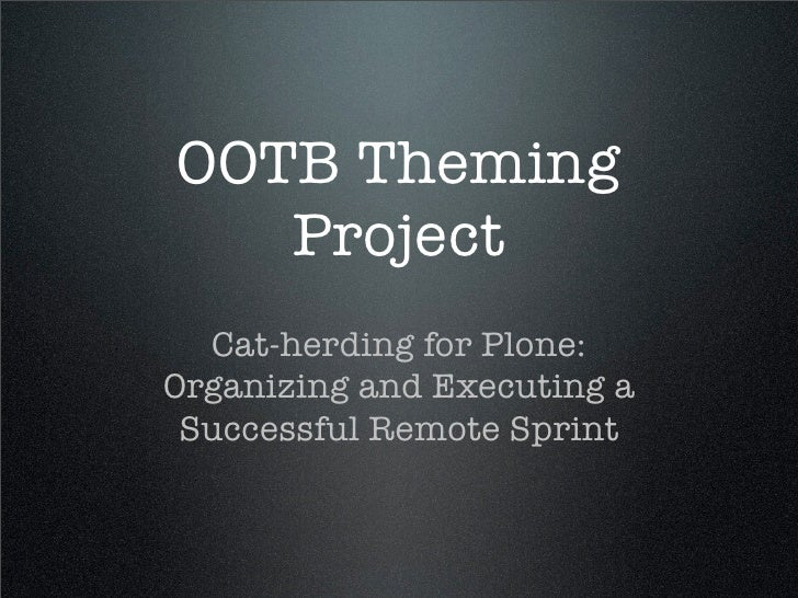 OOTB Theming    Project   Cat-herding for Plone: Organizing and Executing a  Successful Remote Sprint