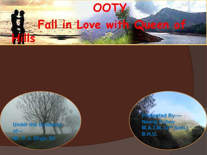 OOTY<br />       Fall in Love with Queen of Hills<br />Presented By----Neeraj DubeyM.A.T.M. (2nd Sem.)B.H.U.<br />Under th...