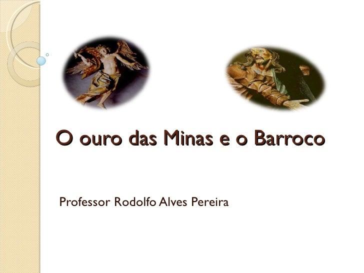 O ouro das Minas e o Barroco Professor Rodolfo Alves Pereira