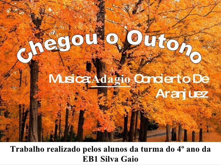 Musica:  Adagio   Concierto De Aranjuez Chegou o Outono Trabalho realizado pelos alunos da turma do 4º ano da EB1 Silva Gaio