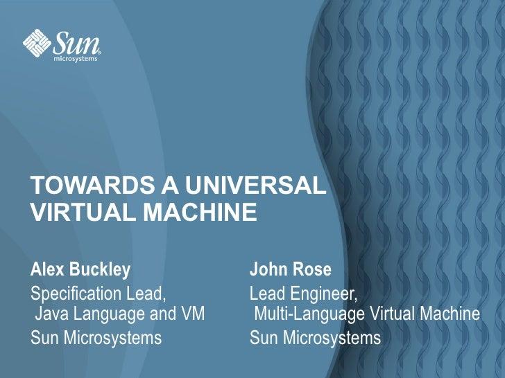 TOWARDS A UNIVERSAL VIRTUAL MACHINE  Alex Buckley           John Rose Specification Lead,    Lead Engineer, Java Language ...