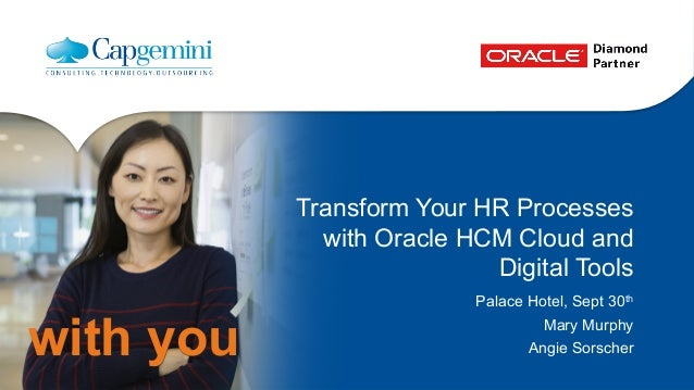 with you  Transform Your HR Processes  with Oracle HCM Cloud and  Digital Tools  Palace Hotel, Sept 30th  Mary Murphy  Ang...