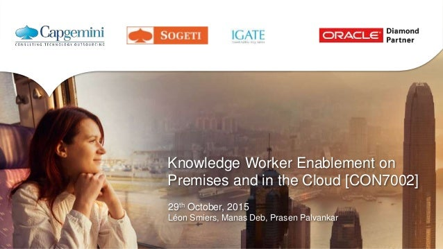 Knowledge Worker Enablement on Premises and in the Cloud [CON7002] 29th October, 2015 Léon Smiers, Manas Deb, Prasen Palva...