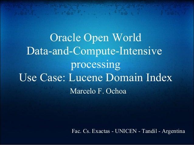 Oracle Open World Data-and-Compute-Intensive processing Use Case: Lucene Domain Index Marcelo F. Ochoa Fac. Cs. Exactas - ...
