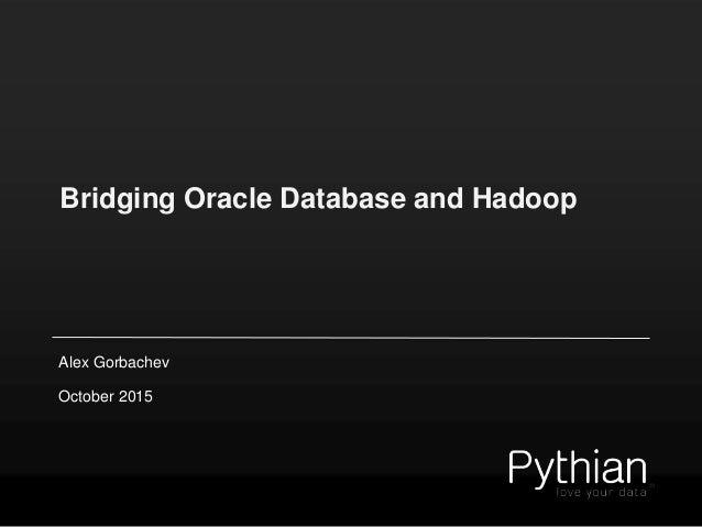 Bridging Oracle Database and Hadoop Alex Gorbachev October 2015
