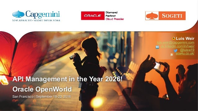 API Management in the Year 2026! Oracle OpenWorld San Francisco | September 18-22, 2016 Luis Weir luis.weir@capgemini.com ...
