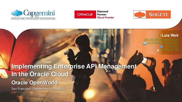 Implementing Enterprise API Management In the Oracle Cloud Oracle OpenWorld San Francisco | September 18-22, 2016 Luis Wei...