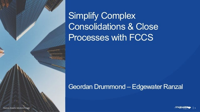 | 1Business Analytics Solutions Provider Simplify Complex Consolidations & Close Processes with FCCS Geordan Drummond – Ed...