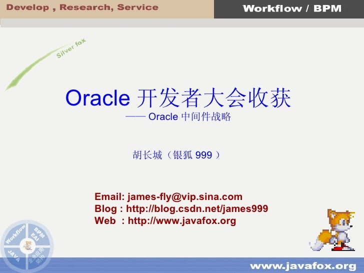 Email: james-fly@vip.sina.com Blog : http://blog.csdn.net/james999 Web  : http://www.javafox.org Oracle 开发者大会收获 —— Oracle ...