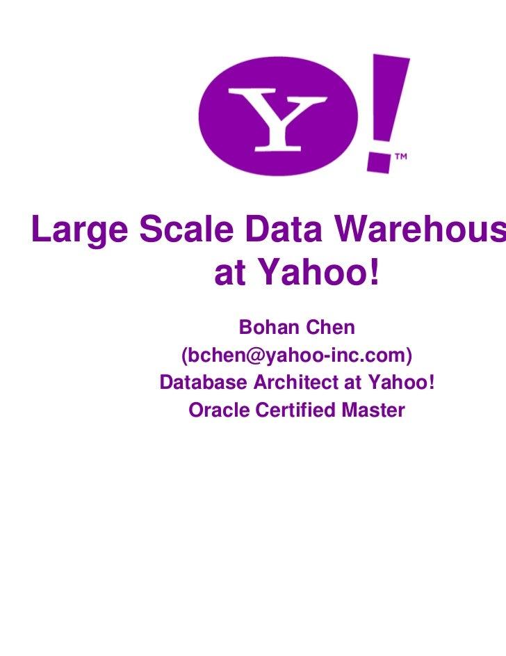 Large Scale Data Warehousing          at Yahoo!              Bohan Chen        (bchen@yahoo-inc.com)      Database Archite...