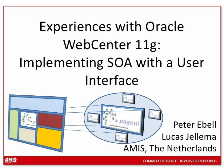 Experiences with Oracle WebCenter 11g: Implementing SOA with a User Interface<br />Peter Ebell<br />Lucas Jellema <br />AM...