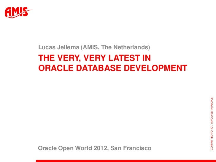 Lucas Jellema (AMIS, The Netherlands)THE VERY, VERY LATEST INORACLE DATABASE DEVELOPMENTOracle Open World 2012, San Franci...