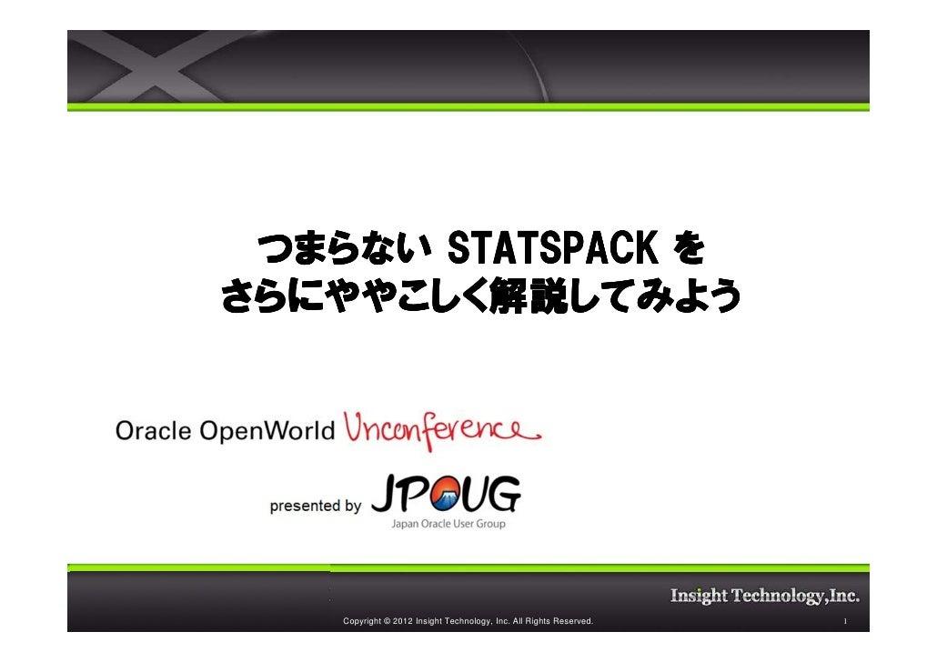 つまらない STATSPACK をさらにややこしく解説してみようさらにややこしく解説してみよう    Copyright © 2012 Insight Technology, Inc. All Rights Reserved.   1