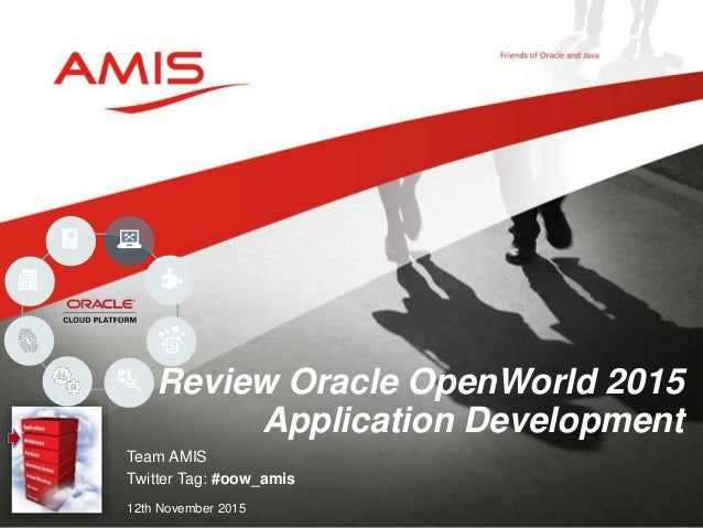 Team AMIS Twitter Tag: #oow_amis 12th November 2015 Review Oracle OpenWorld 2015 Application Development