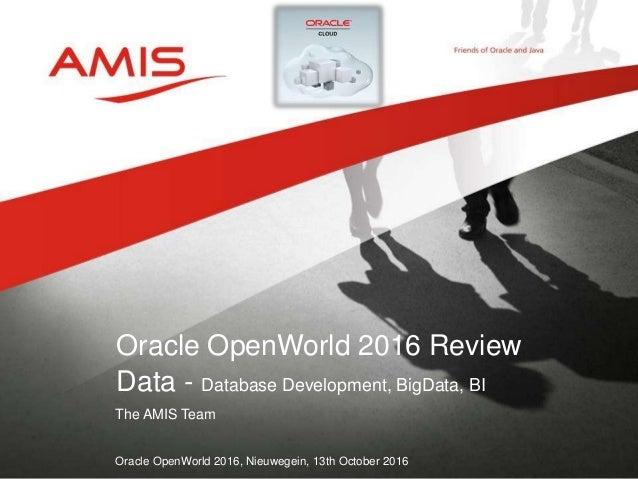 The AMIS Team Oracle OpenWorld 2016, Nieuwegein, 13th October 2016 Oracle OpenWorld 2016 Review Data - Database Developmen...