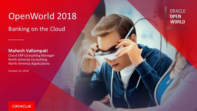OpenWorld 2018 Banking on the Cloud Mahesh Vallampati Cloud ERP Consulting Manager North America Consulting North America ...