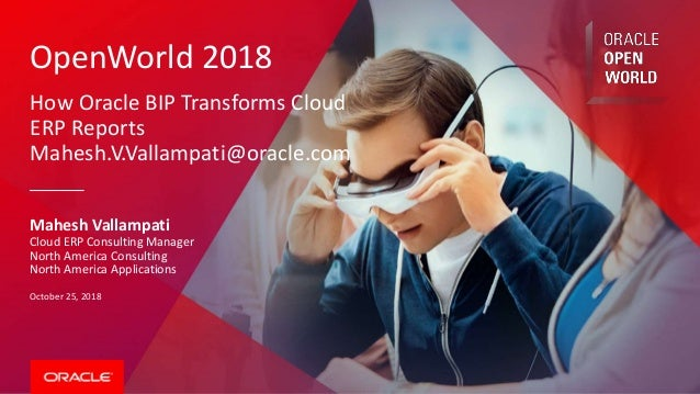 OpenWorld 2018 How Oracle BIP Transforms Cloud ERP Reports Mahesh.V.Vallampati@oracle.com Mahesh Vallampati Cloud ERP Cons...