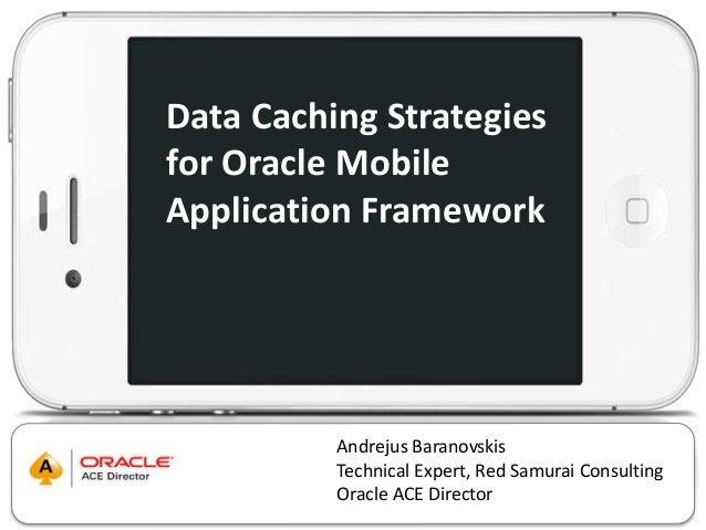 Data Caching Strategies  for Oracle Mobile  Application Framework  Andrejus Baranovskis  Technical Expert, Red Samurai Con...