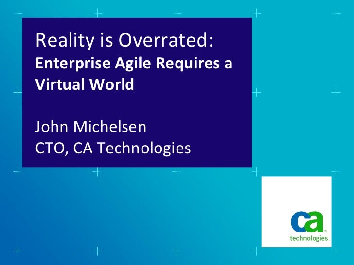 Reality is Overrated:Enterprise Agile Requires aVirtual WorldJohn MichelsenCTO, CA Technologies