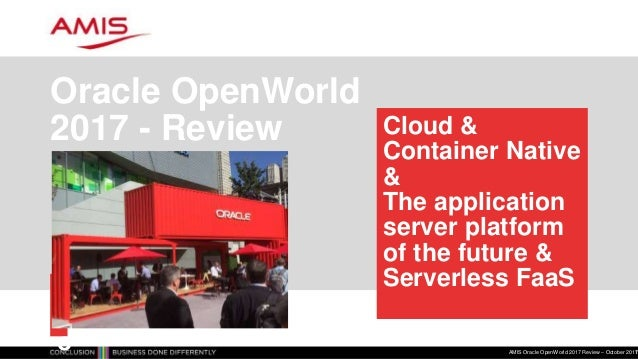 Cloud & Container Native & The application server platform of the future & Serverless FaaS Oracle OpenWorld 2017 - Review ...
