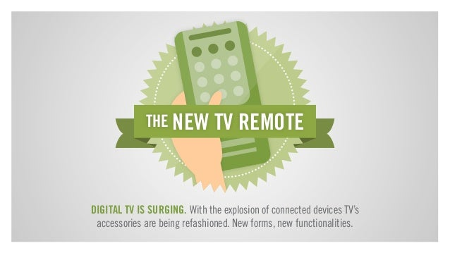 THE NEW TV REMOTE  DIGITAL TV IS SURGING. With the explosion of connected devices TV's accessories are being refashioned. ...