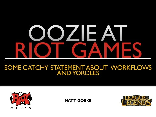 RIOT GAMES SOME CATCHY STATEMENT ABOUT WORKFLOWS ANDYORDLES MATT GOEKE