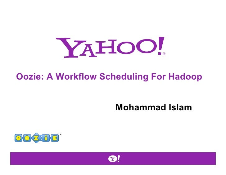 Oozie: A Workflow Scheduling For Hadoop                    Mohammad Islam