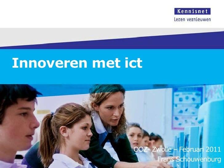 Innoveren met ict<br />OOZ- Zwolle – Februari 2011<br />Frans Schouwenburg<br />