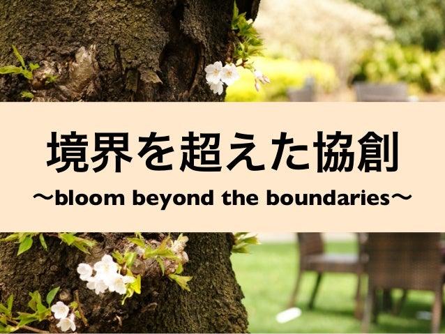 境界を超えた協創 ∼bloom beyond the boundaries∼