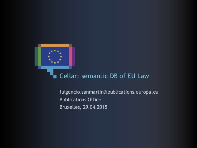 Cellar: semantic DB of EU Law fulgencio.sanmartin@publications.europa.eu Publications Office Bruxelles, 29.04.2015
