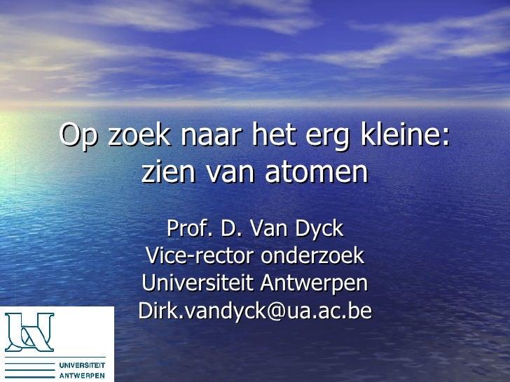 Op zoek naar het erg kleine: zien van atomen Prof. D. Van Dyck Vice-rector onderzoek Universiteit Antwerpen [email_address]