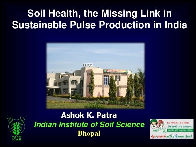 Ashok K. Patra Indian Institute of Soil Science Bhopal Soil Health, the Missing Link in Sustainable Pulse Production in In...