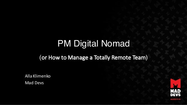 PM Digital Nomad (or	How	to	Manage	a	Totally	Remote	Team) Alla Klimenko Mad	Devs