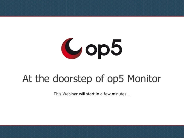 At the doorstep of op5 Monitor This Webinar will start in a few minutes...